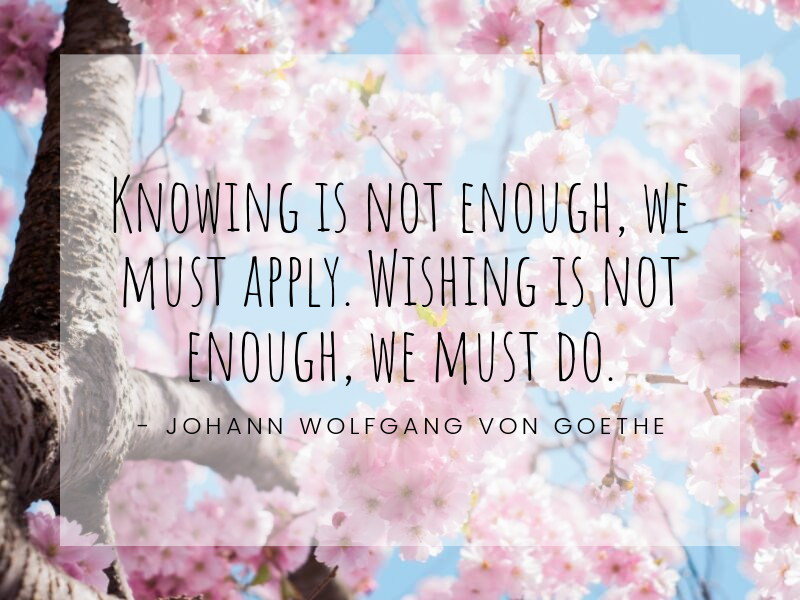 Motivational Quote: Knowing is not enough, we must apply. Wishing is not enough, we must do. - Johann Wolfgang von Goethe