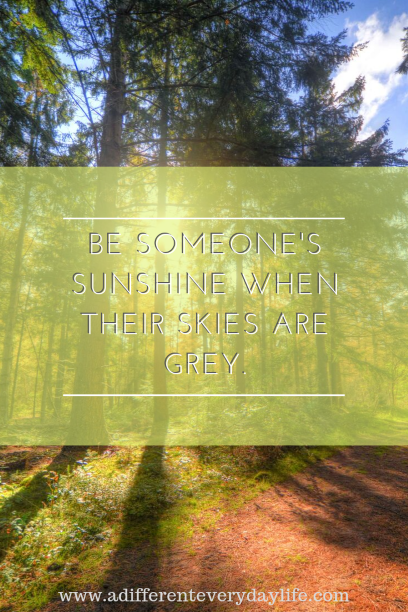 Be someone's sunshine when their skies are grey. - Unknown