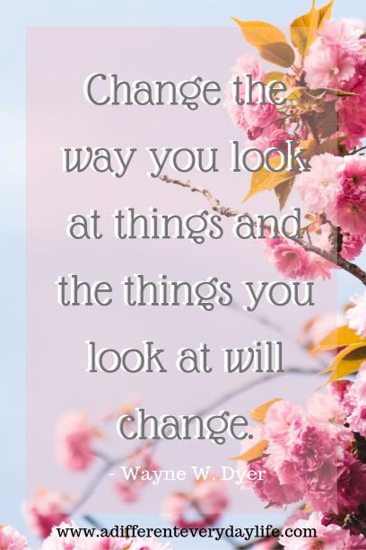 Change the way you look at things and the things you look at will change. - Wayne W. Dyer