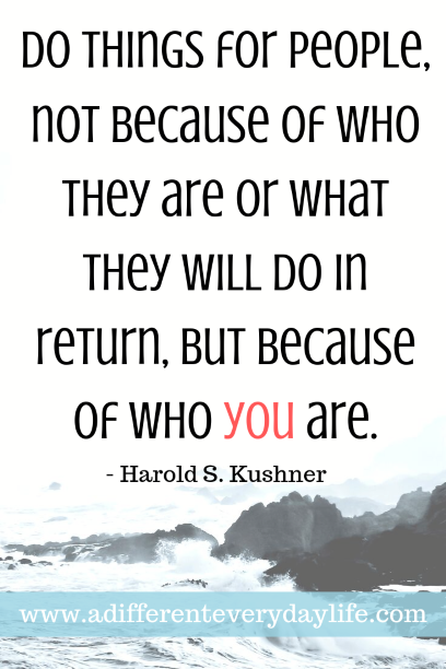 Do things for people, not because of who they are or what they will do in return, but because of who you are. - Harold S. Kushner