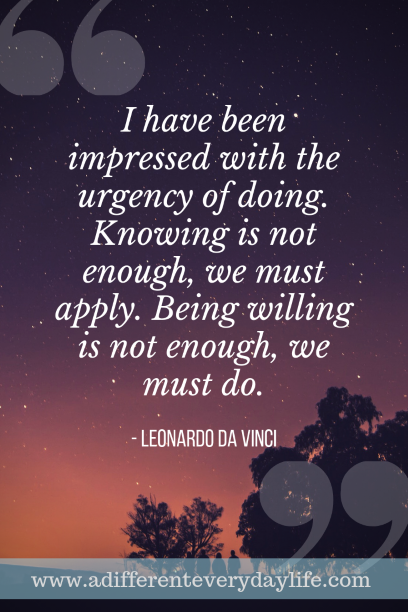 I have been impressed with the urgency of doing. Knowing is not enough, we must apply. Being willing is not enough, we must do. - Leonardo da Vinci
