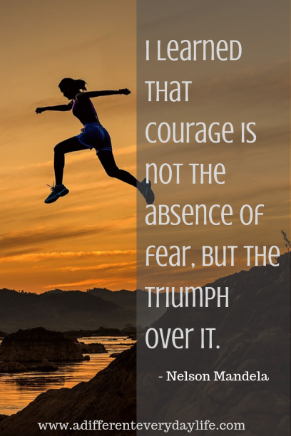 I learned that courage is not the absence of fear, but the triumph over it. - Nelson Mandela