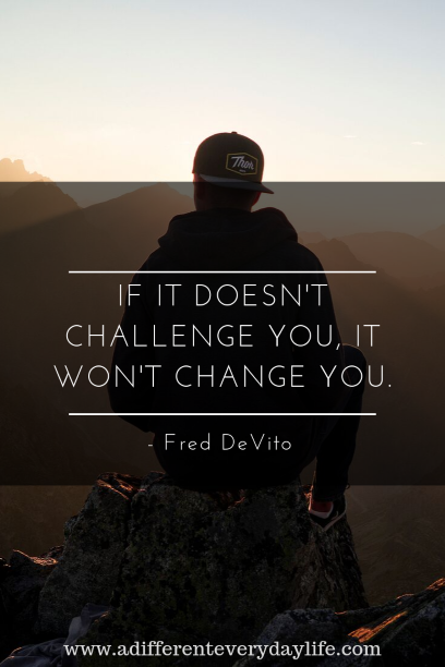 If it doesn't challenge you, it won't change you. - Fred DeVito