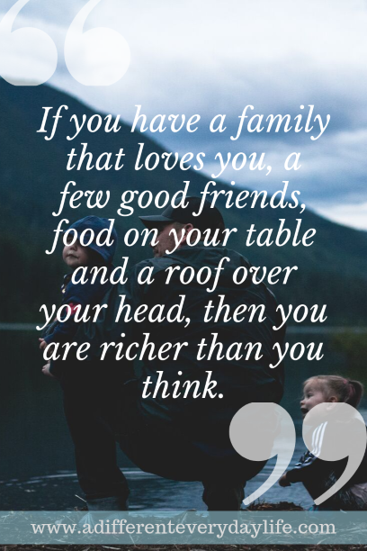If you have a family that loves you, a few good friends, food on your table and a roof over your head, then you are richer than you think. - Unknown