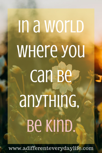 In a world where you can be anything, be kind. - Unknown.