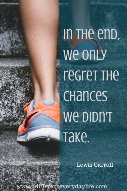 In the end, we only regret the chances we didn't take. -Lewis Carroll