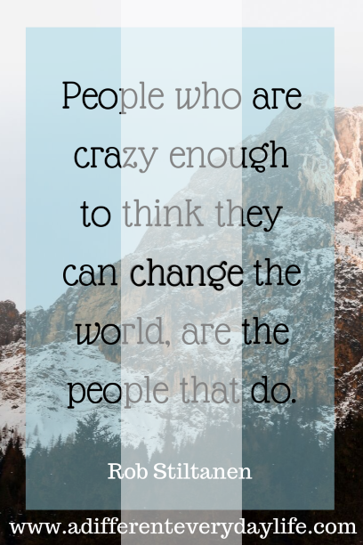 People who are crazy enough to think they can change the world, are the people that do.  - Rob Stiltanen