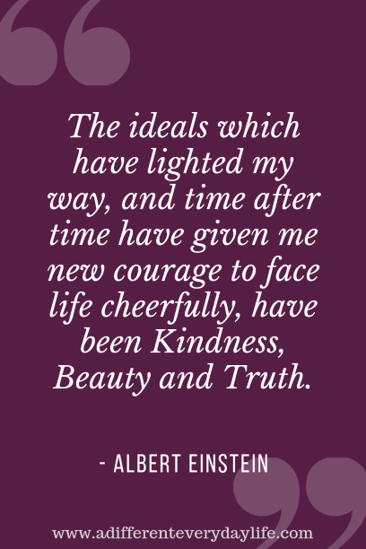 The ideals which have lighted my way, and time after time have given me new courage to face life cheerfully, have been Kindness, Beauty and Truth. - Albert Einstein