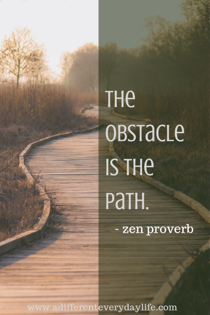The obstacle is the path. zen proverb.