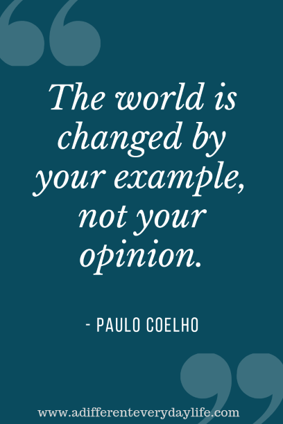 The world is changed by your example, not your opinion. - Paulo Coelho