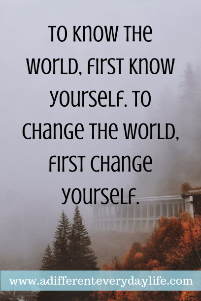 To know the world, first know yourself. To change the world, first change yourself. - Anon