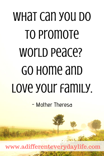 What can you do to promote world peace? Go home and love your family.  - Mother Theresa