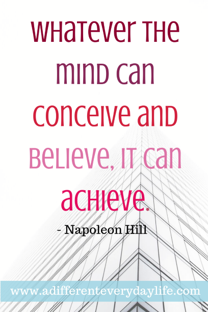 Whatever the mind can conceive and believe, it can achieve. - Napoleon Hill