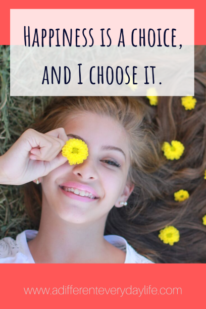 Positive affirmation - happiness is a choice, and I choose it.